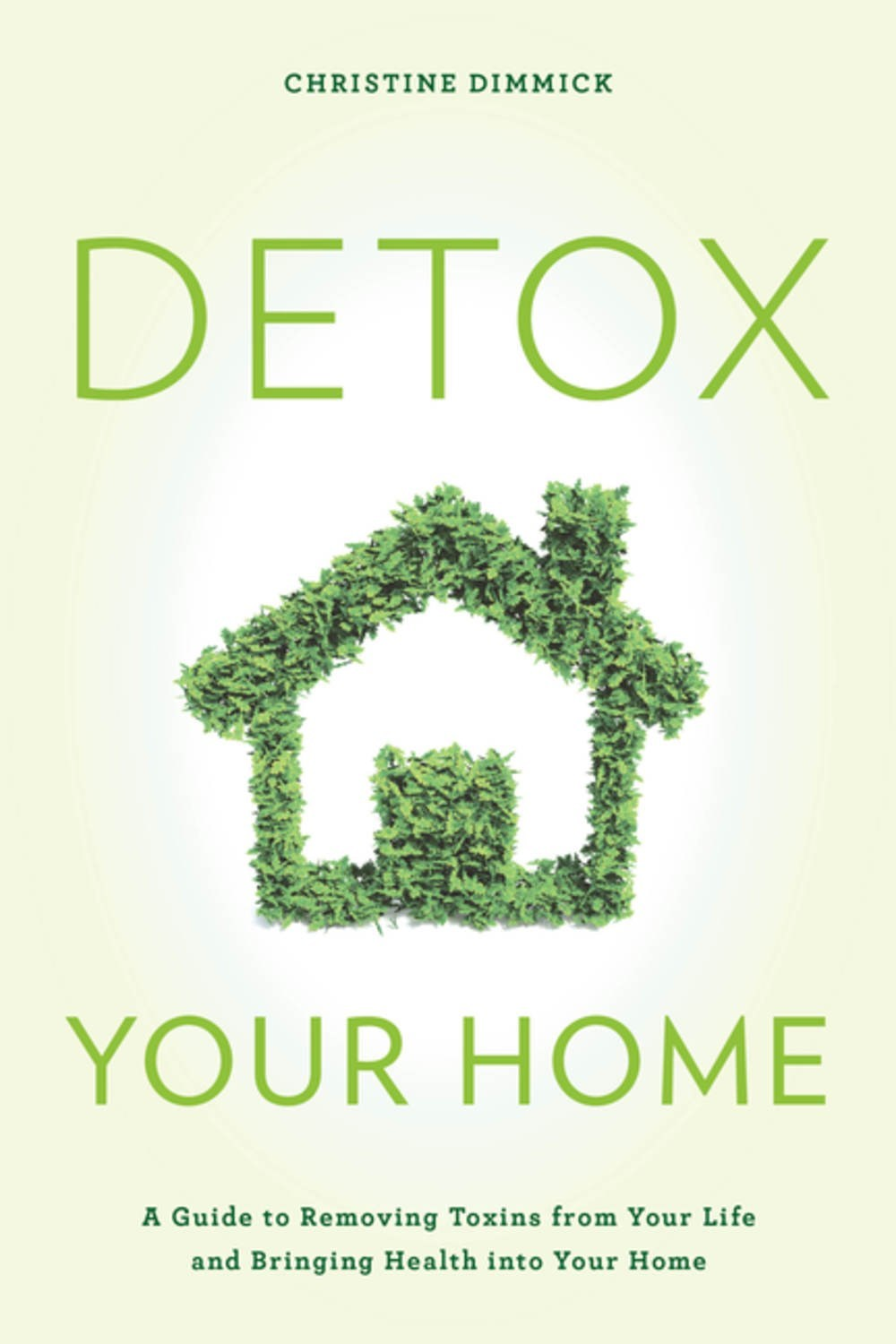 Detox Your Home A Guide to Removing Toxins from Your Life and Bringing Health into Your Home