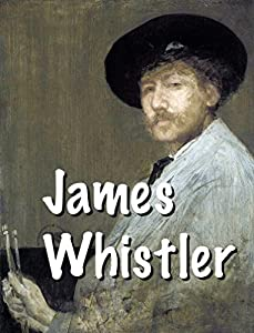 James Whistler - American artist, Master of color: Prayer for color and harmony (Impressionism Book 6)