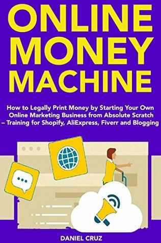 Online Money Machine (2018 Business): How to Legally Print Money by Starting Your Own Online Marketing Business from Absolute Scratch – Training for Shopify, AliExpress, Fiverr and Blogging