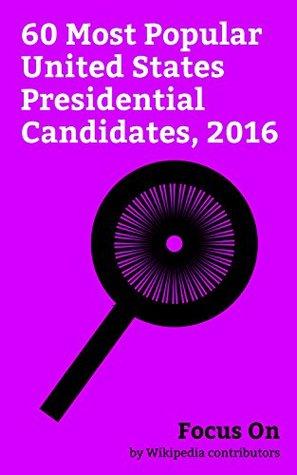 Focus On: 60 Most Popular United States Presidential Candidates, 2016: Donald Trump, Hillary Clinton, Bernie Sanders, Ben Carson, Ted Cruz, Lindsey Graham, ... Rand Paul, John McAfee, Jeb Bush, etc.