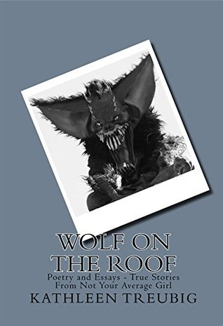 Wolf on the Roof: Poetry and Essays - True Stories From Not Your Average Girl