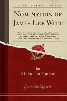 Nomination of James Lee Witt: Before the Committee on Governmental Affairs United States Senate One Hundred Third Congress First Session on Nomination of James Lee Witt to Be Director; Federal Emergency Management Agency March 31, 1993 (Classic Reprint)