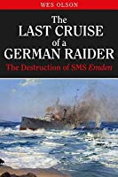 The Last Cruise of a German Raider: The Destruction of the SMS Emden