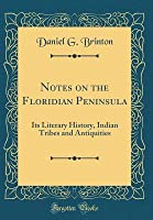 Notes on the Floridian Peninsula: Its Literary History, Indian Tribes and Antiquities (Classic Reprint)