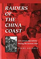 Raiders of the China Coast: CIA Covert Operations During the Korean War