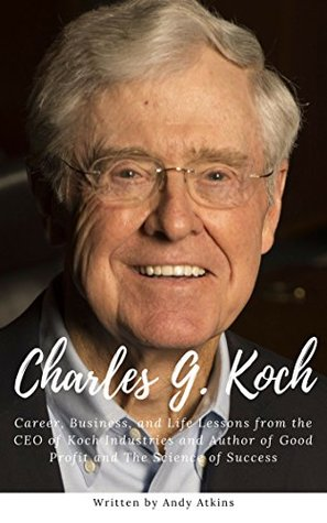 Charles G. Koch : Career, Business, and Life Lessons from the CEO of Koch Industries and Author of Good Profit and The Science of Success