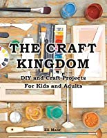 The Craft Kingdom: DIY and Craft Projects for Kids and Adults