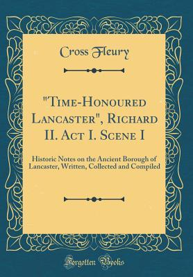 Time-Honoured Lancaster, Richard II. ACT I. Scene I: Historic Notes on the Ancient Borough of Lancaster, Written, Collected and Compiled Cross Fleury