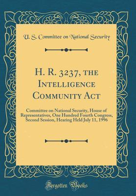 H. R. 3237, the Intelligence Community ACT: Committee on National Security, House of Representatives, One Hundred Fourth Congress, Second Session, Hearing Held July 11, 1996 (Classic Reprint)