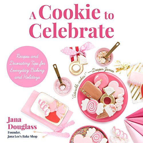 A Cookie to Celebrate Recipes and Decorating Tips for Everyday Baking and Holidays