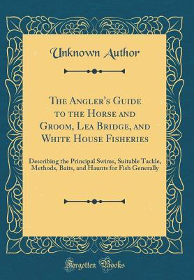 The Angler's Guide to the Horse and Groom, Lea Bridge, and White House Fisheries: Describing the Principal Swims, Suitable Tackle, Methods, Baits, and Haunts for Fish Generally (Classic Reprint)