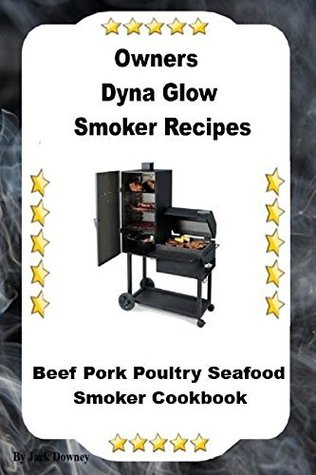 Dyna Glo Smoker Recipes: Beef Pork Poultry Seafood Smoker Cookbook