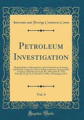 Petroleum Investigation, Vol. 4: Hearing Before a Subcommittee of the Committee on Interstate and Foreign Commerce, House of Representatives, Seventy-Sixth Congress, Third Session on H. Res. 290 and H. R. 7372; February 19, 20, 21, 22, 26 and 27, 1940, at