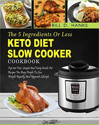 Keto Diet Slow Cooker Cookbook: The 5 Ingredients or Less Keto Diet Slow Cooker Cookbook: Top 100 Fast, Simple and Tasty Crock Pot Recipes for Busy People to Lose Weight Rapidly and Upgrade Lifestyle