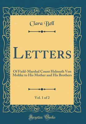 Letters, Vol. 1 of 2: Of Field-Marshal Count Helmuth Von Moltke to His Mother and His Brothers (Classic Reprint)
