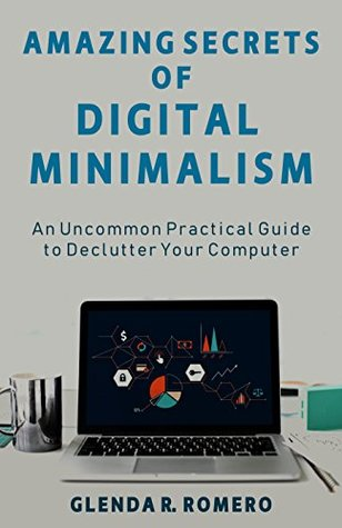 Amazing Secrets of Digital Minimalism: An Uncommon Practical Guide to Declutter Your Computer