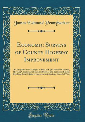 Economic Surveys of County Highway Improvement: A Compilation and Analysis of Data in Eight Selected Counties, Showing Comparative Financial Burdens and Economic Benefits Resulting from Highway Improvement During a Period of Years  by  James Edmund Pennybacker