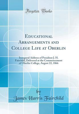 Educational Arrangements and College Life at Oberlin: Inaugural Address of President J. H. Fairchild, Delivered at the Commencement of Oberlin College, August 22, 1866 James Harris Fairchild