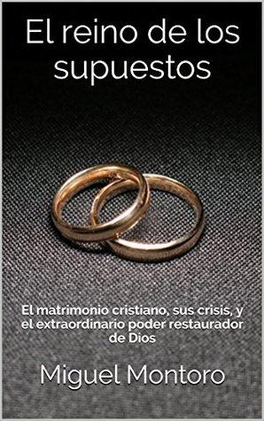 El reino de los supuestos: El matrimonio cristiano, sus crisis, y el extraordinario poder restaurador de Dios
