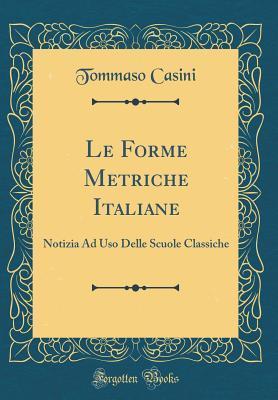 Le Forme Metriche Italiane: Notizia Ad USO Delle Scuole Classiche Tommaso Casini