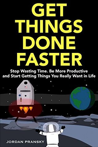 Get Things Done Faster (2018): Stop Wasting Time. Be More Productive and Start Getting Things You Really Want in Life