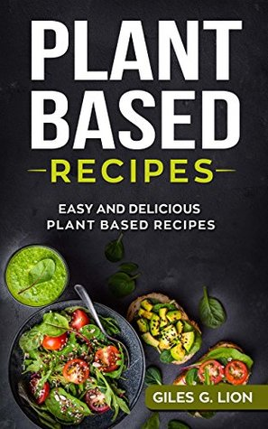 Plant Based Recipes: Easy and Delicious Plant Based Recipes