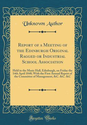 Report of a Meeting of the Edinburgh Original Ragged or Industrial School Association: Held in the Music Hall, Edinburgh, on Friday the 14th April 1848; With the First Annual Report of the Committee of Management, &c. &c. &c (Classic Reprint)