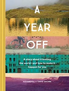 A Year Off: A Story about Traveling the World—and How to Make It Happen for You