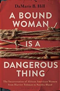 A Bound Woman Is a Dangerous Thing: The Incarceration of African American Women from Harriet Tubman to Sandra Bland
