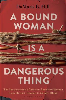 A bound woman is a dangerous thing : the incarceration of African American women from Harriet Tubman to Sandra Bland / DaMaris B. Hill