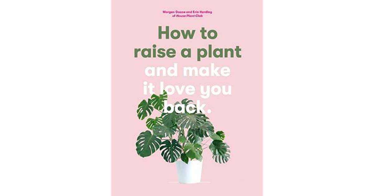 How to Raise a Plant: and Make It Love You Back by Morgan Doane
