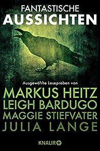 Fantastische Aussichten: Fantasy & Science Fiction bei Knaur: Ausgewählte Leseproben von Markus Heitz, Leigh Bardugo, Maggie Stiefvater und Julia Lange u.v.m.