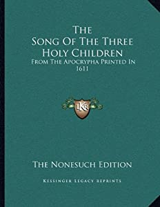 The Song Of The Three Holy Children: From The Apocrypha Printed In 1611
