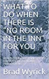 """WHAT TO DO WHEN THERE IS """"NO ROOM IN THE INN"""" FOR YOU: HOW TO EMBRACE TRIALS, RESIST TEMPTATIONS & ENDURE TRIBULATIONS"""