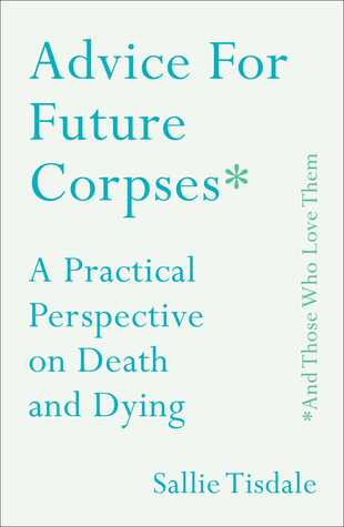 Advice for Future Corpses (and Those Who Love Them) by Sallie Tisdale