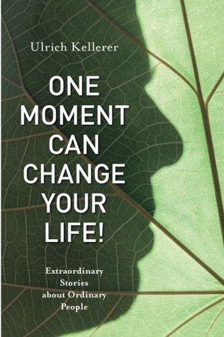 One Moment Can Change Your Life! by Ulrich Kellerer