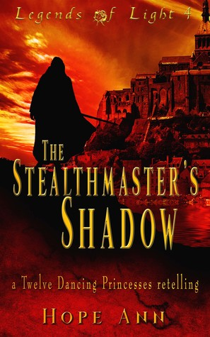The Stealthmaster's Shadow: A Twelve Dancing Princesses Novella (Legends of Light #4)