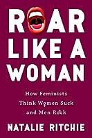 Roar Like a Woman: How Feminists Think Women Suck and Men Rock