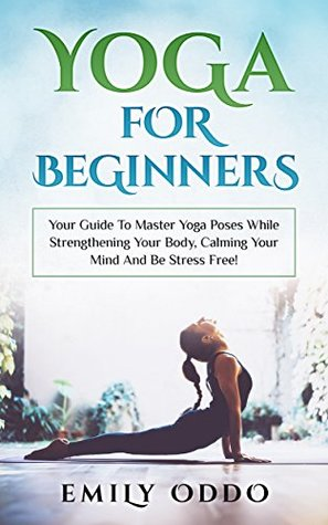 Yoga For Beginners Your Guide To Master Yoga Poses While Strengthening Your Body Calming Your Mind And Be Stress Free By Emily Oddo
