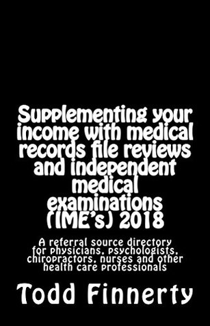 Supplementing your income with medical records file reviews and independent medical examinations (IME's) 2018: A referral source directory for physicians, ... chiropractors, nurses and othe