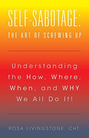Self-Sabotage: the Art of Screwing Up: Understanding the How, Where, When, and Why We All Do It!