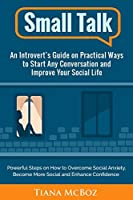 Small Talk: An Introvert's Guide on Practical Ways to Start Any Conversation and Improve Your Social Life (Powerful Steps on How to Overcome Social Anxiety, Become More Social and Enhance Confidence)