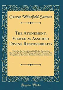 The Atonement, Viewed as Assumed Divine Responsibility: Traced as the Fact Attested in Divine Revelation; Shown to Be the Truth Uniting Christian Theories; And Recognized as the Grace Realized in Human Experience