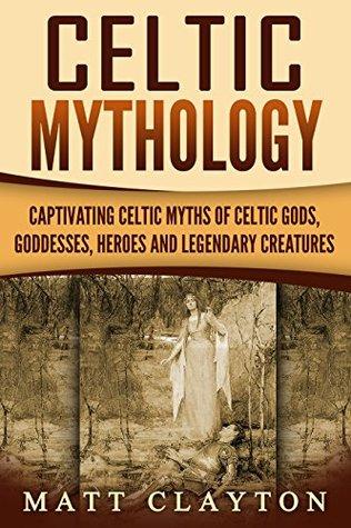Celtic Mythology: Captivating Celtic Myths of Celtic Gods, Goddesses, Heroes and Legendary Creatures