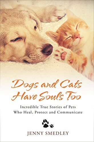 Dogs and Cats Have Souls Too  Incredible True Stories of Pets Who Heal, Protect and Communicate