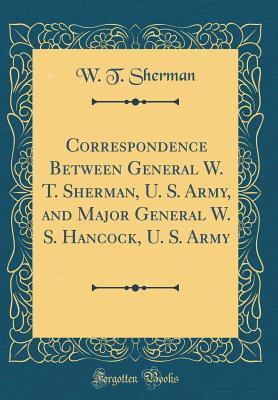 Correspondence Between General W. T. Sherman, U. S. Army, and Major General W. S. Hancock, U. S. Army (Classic Reprint)