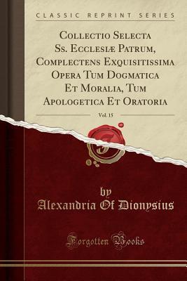 Collectio Selecta Ss. Ecclesi� Patrum, Complectens Exquisitissima Opera Tum Dogmatica Et Moralia, Tum Apologetica Et Oratoria, Vol. 15 Alexandria of Dionysius