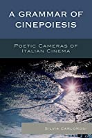 A Grammar of Cinepoiesis: Poetic Cameras of Italian Cinema (Cine-Aesthetics: New Directions in Film and Philosophy)