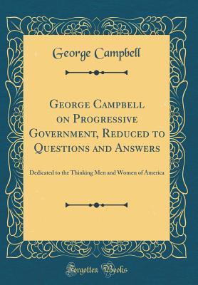 George Campbell on Progressive Government, Reduced to Questions and Answers: Dedicated to the Thinking Men and Women of America George Campbell