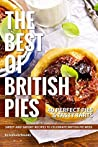 The Best of British Pies: 40 Perfect Pies Tasty Tarts Sweet and Savory Recipes to Celebrate British Pie Week